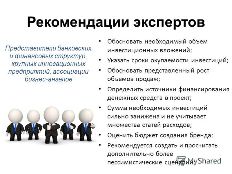 Рекомендации экспертов Обосновать необходимый объем инвестиционных вложений; Указать сроки окупаемости инвестиций; Обосновать представленный рост объемов продаж; Определить источники финансирования денежных средств в проект; Сумма необходимых инвести