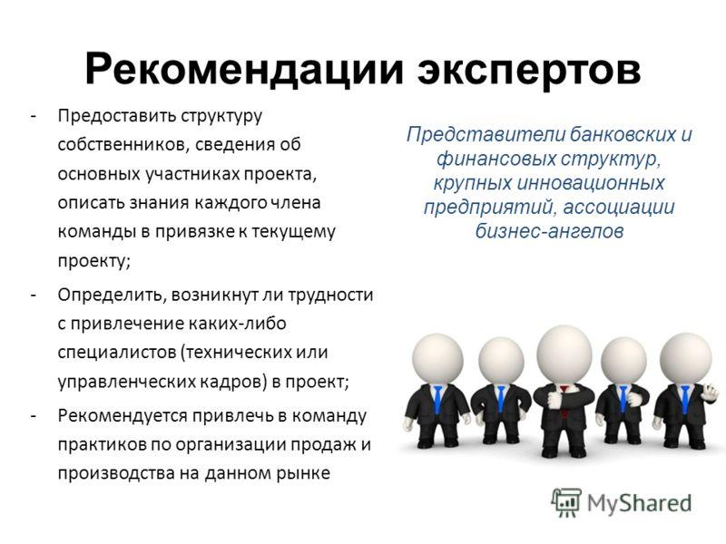 Рекомендации экспертов -Предоставить структуру собственников, сведения об основных участниках проекта, описать знания каждого члена команды в привязке к текущему проекту; -Определить, возникнут ли трудности с привлечение каких-либо специалистов (техн