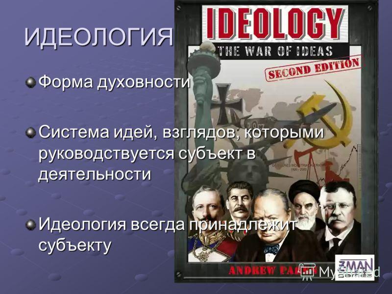 ИДЕОЛОГИЯ Форма духовности Система идей, взглядов, которыми руководствуется субъект в деятельности Идеология всегда принадлежит субъекту