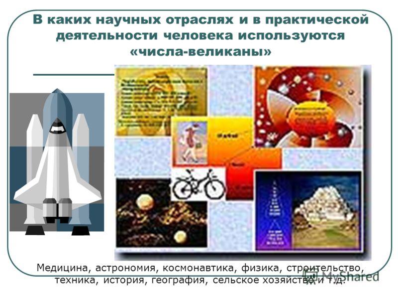 В каких научных отраслях и в практической деятельности человека используются «числа-великаны» Медицина, астрономия, космонавтика, физика, строительство, техника, история, география, сельское хозяйство и т.д.