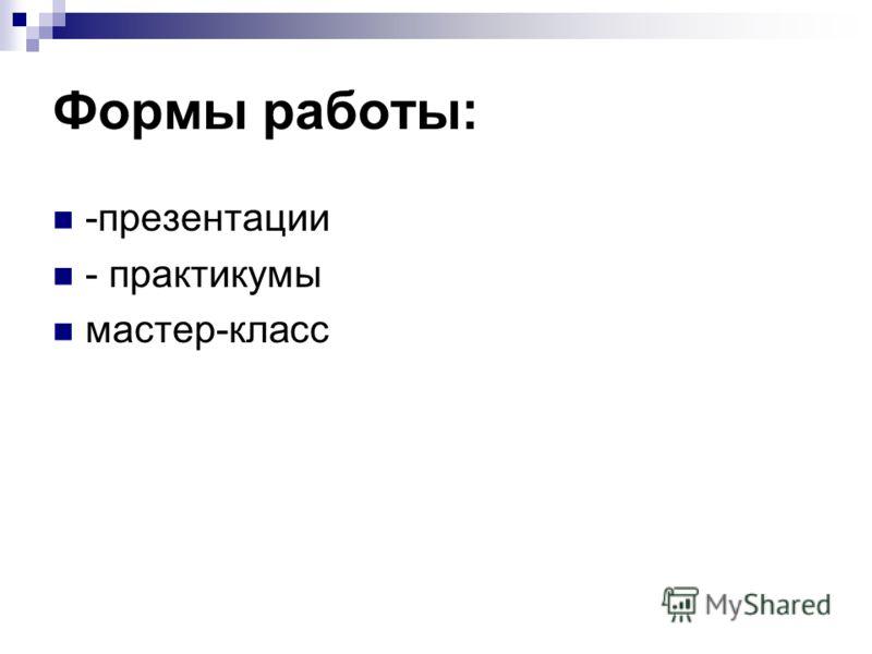 Формы работы: -презентации - практикумы мастер-класс