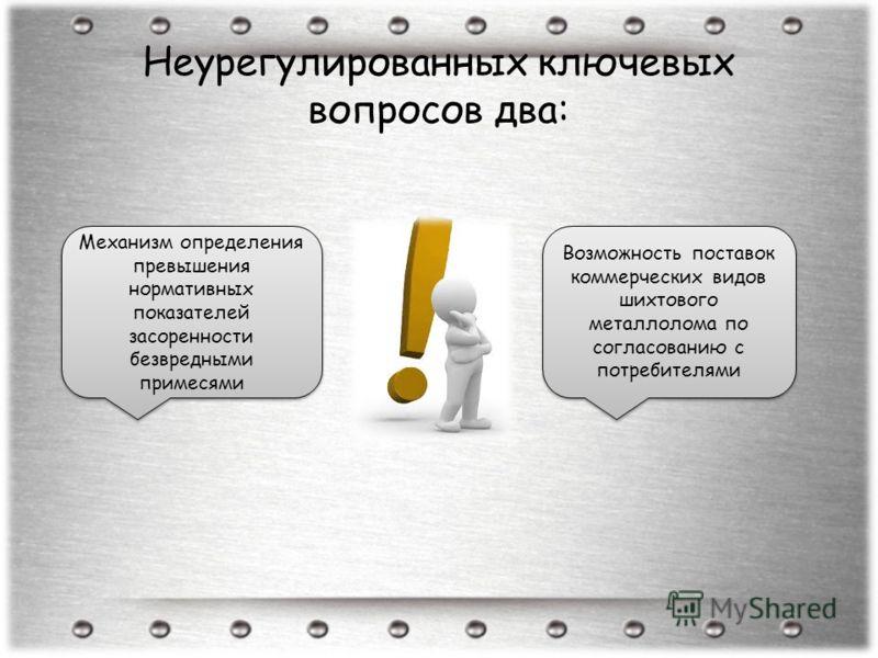 Неурегулированных ключевых вопросов два: Механизм определения превышения нормативных показателей засоренности безвредными примесями Возможность поставок коммерческих видов шихтового металлолома по согласованию с потребителями