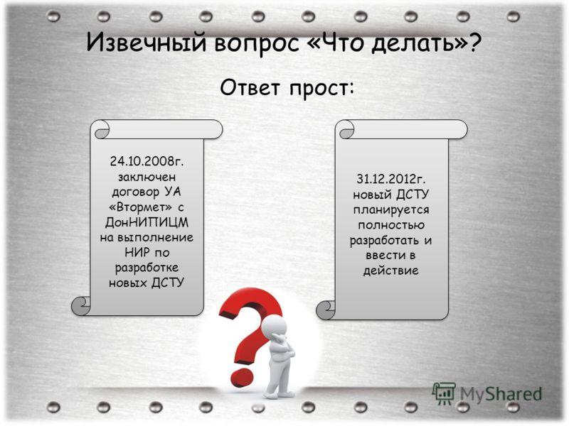 Извечный вопрос «Что делать»? Ответ прост: 24.10.2008г. заключен договор УА «Втормет» с ДонНИПИЦМ на выполнение НИР по разработке новых ДСТУ 31.12.2012г. новый ДСТУ планируется полностью разработать и ввести в действие