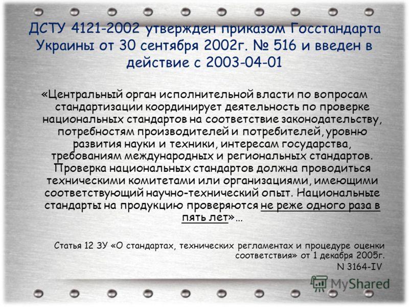 ДСТУ 4121-2002 утвержден приказом Госстандарта Украины от 30 сентября 2002г. 516 и введен в действие с 2003-04-01 «Центральный орган исполнительной власти по вопросам стандартизации координирует деятельность по проверке национальных стандартов на соо