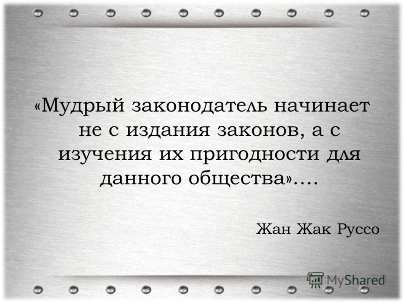 «Мудрый законодатель начинает не с издания законов, а с изучения их пригодности для данного общества»…. Жан Жак Руссо