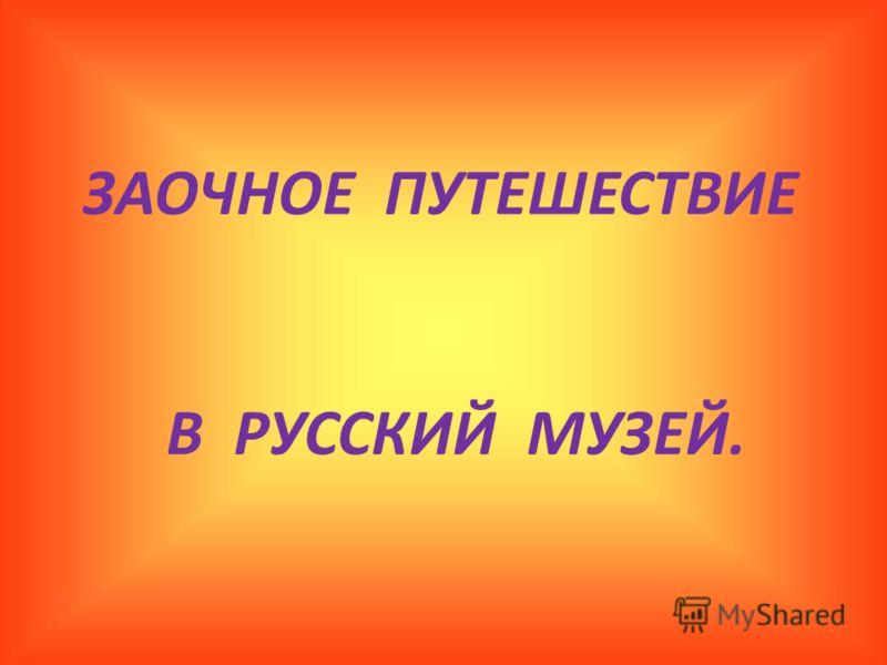ЗАОЧНОЕ ПУТЕШЕСТВИЕ В РУССКИЙ МУЗЕЙ.