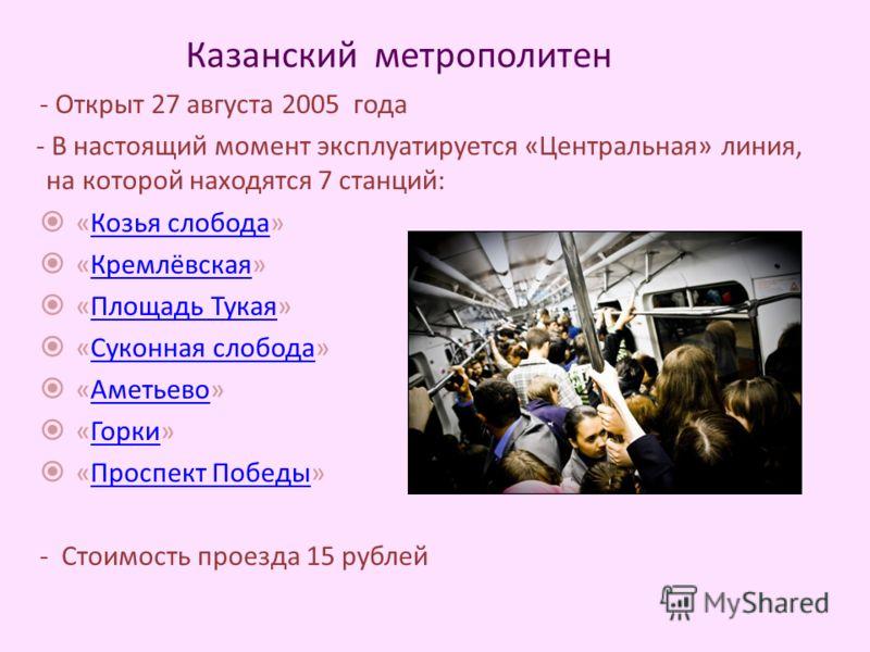 Казанский метрополитен - Открыт 27 августа 2005 года - В настоящий момент эксплуатируется «Центральная» линия, на которой находятся 7 станций: «Козья слобода»Козья слобода «Кремлёвская»Кремлёвская «Площадь Тукая»Площадь Тукая «Суконная слобода»Суконн