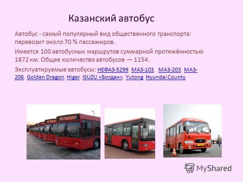 Казанский автобус Автобус - самый популярный вид общественного транспорта: перевозит около 70 % пассажиров. Имеется 100 автобусных маршрутов суммарной протяжённостью 1872 км. Общее количество автобусов 1154. Эксплуатируемые автобусы: НЕФАЗ-5299, МАЗ-