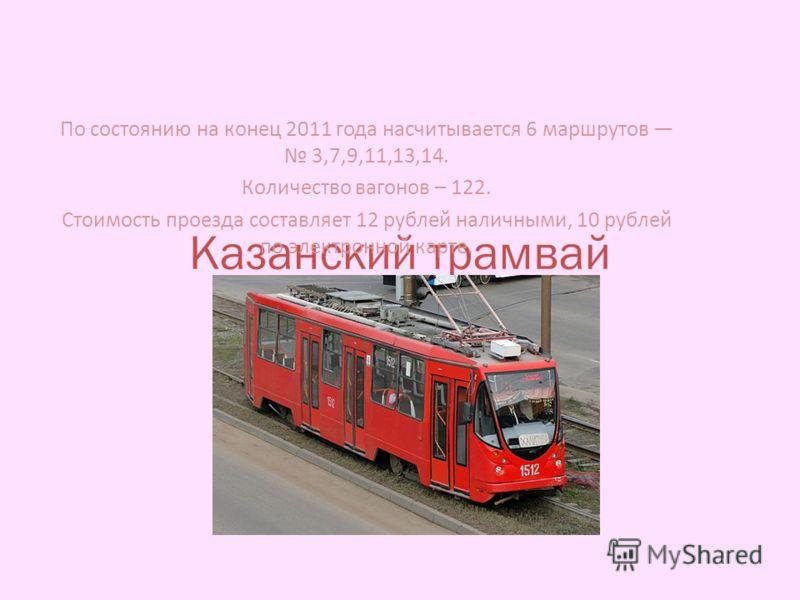 Казанский трамвай По состоянию на конец 2011 года насчитывается 6 маршрутов 3,7,9,11,13,14. Количество вагонов – 122. Стоимость проезда составляет 12 рублей наличными, 10 рублей по электронной карте.
