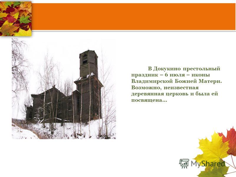 В Докукино престольный праздник – 6 июля – иконы Владимирской Божией Матери. Возможно, неизвестная деревянная церковь и была ей посвящена…