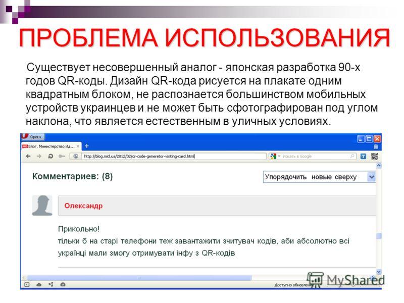 ПРОБЛЕМА ИСПОЛЬЗОВАНИЯ Существует несовершенный аналог - японская разработка 90-х годов QR-коды. Дизайн QR-кода рисуется на плакате одним квадратным блоком, не распознается большинством мобильных устройств украинцев и не может быть сфотографирован по