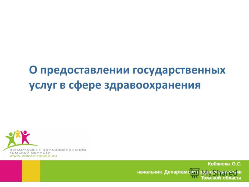 О предоставлении государственных услуг в сфере здравоохранения Кобякова О.С. начальник Департамента здравоохранения Томской области
