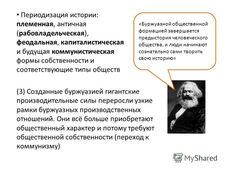 Периодизация истории: племенная, античная (рабовладельческая), феодальная, капиталистическая и будущая коммунистическая формы собственности и соответствующие типы обществ (3) Созданные буржуазией гигантские производительные силы переросли узкие рамки