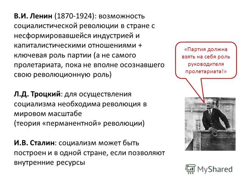В.И. Ленин (1870-1924): возможность социалистической революции в стране с несформировавшейся индустрией и капиталистическими отношениями + ключевая роль партии (а не самого пролетариата, пока не вполне осознавшего свою революционную роль) Л.Д. Троцки