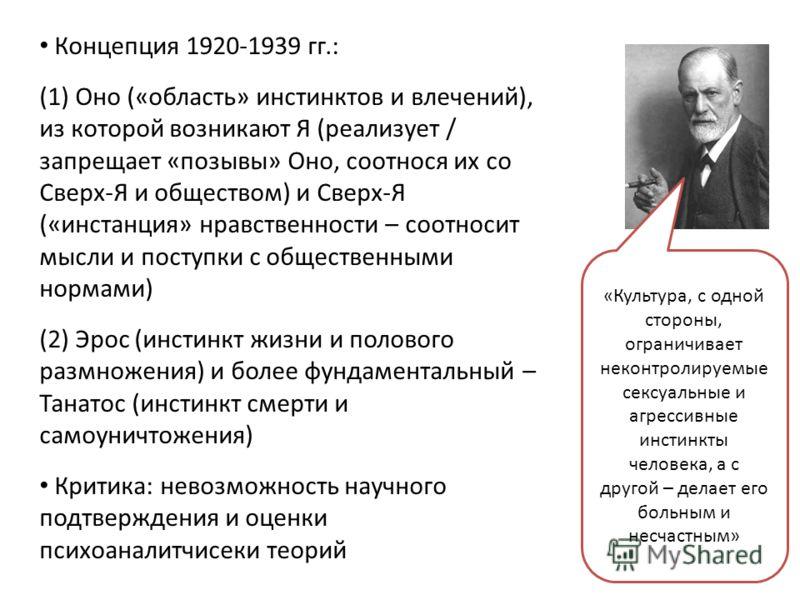 Концепция 1920-1939 гг.: (1) Оно («область» инстинктов и влечений), из которой возникают Я (реализует / запрещает «позывы» Оно, соотнося их со Сверх-Я и обществом) и Сверх-Я («инстанция» нравственности – соотносит мысли и поступки с общественными нор