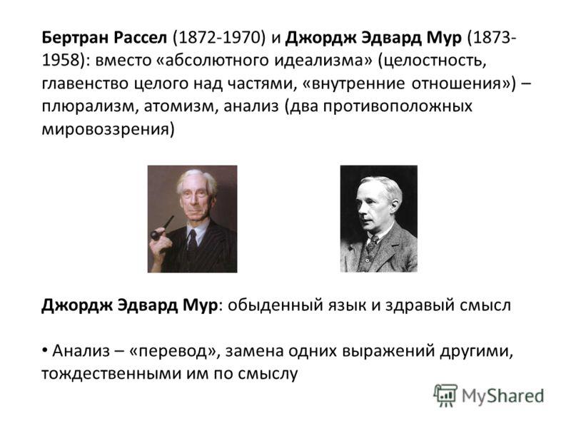 Бертран Рассел (1872-1970) и Джордж Эдвард Мур (1873- 1958): вместо «абсолютного идеализма» (целостность, главенство целого над частями, «внутренние отношения») – плюрализм, атомизм, анализ (два противоположных мировоззрения) Джордж Эдвард Мур: обыде