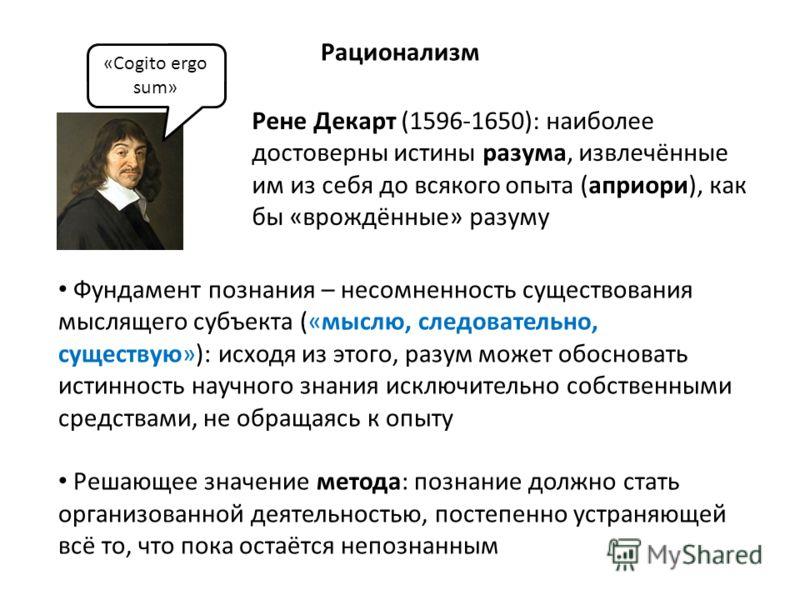 Рене Декарт (1596-1650): наиболее достоверны истины разума, извлечённые им из себя до всякого опыта (априори), как бы «врождённые» разуму «Cogito ergo sum» Рационализм Фундамент познания – несомненность существования мыслящего субъекта («мыслю, следо