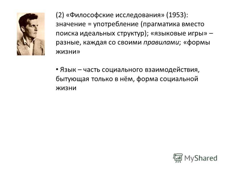 (2) «Философские исследования» (1953): значение = употребление (прагматика вместо поиска идеальных структур); «языковые игры» – разные, каждая со своими правилами; «формы жизни» Язык – часть социального взаимодействия, бытующая только в нём, форма со