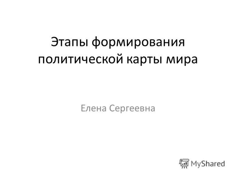 Этапы формирования политической карты мира Елена Сергеевна