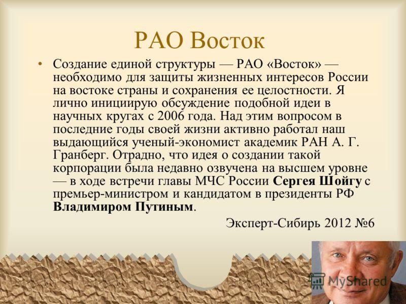 РАО Восток Создание единой структуры РАО «Восток» необходимо для защиты жизненных интересов России на востоке страны и сохранения ее целостности. Я лично инициирую обсуждение подобной идеи в научных кругах с 2006 года. Над этим вопросом в последние г