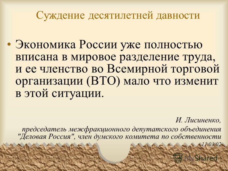 Суждение десятилетней давности Экономика России уже полностью вписана в мировое разделение труда, и ее членство во Всемирной торговой организации (ВТО) мало что изменит в этой ситуации. И. Лисиненко, председатель межфракционного депутатского объедине