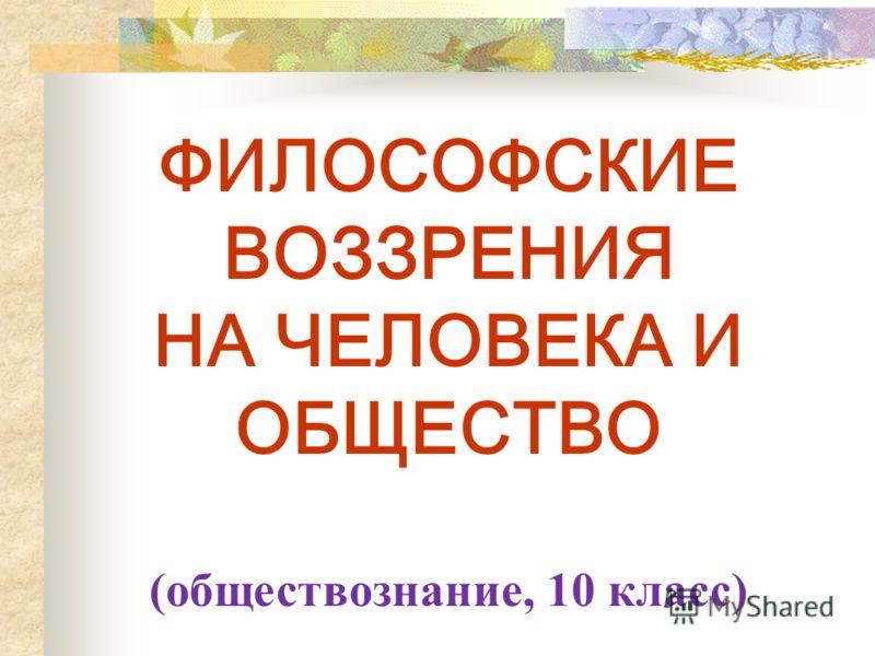 ФИЛОСОФСКИЕ ВОЗЗРЕНИЯ НА ЧЕЛОВЕКА И ОБЩЕСТВО (обществознание, 10 класс)