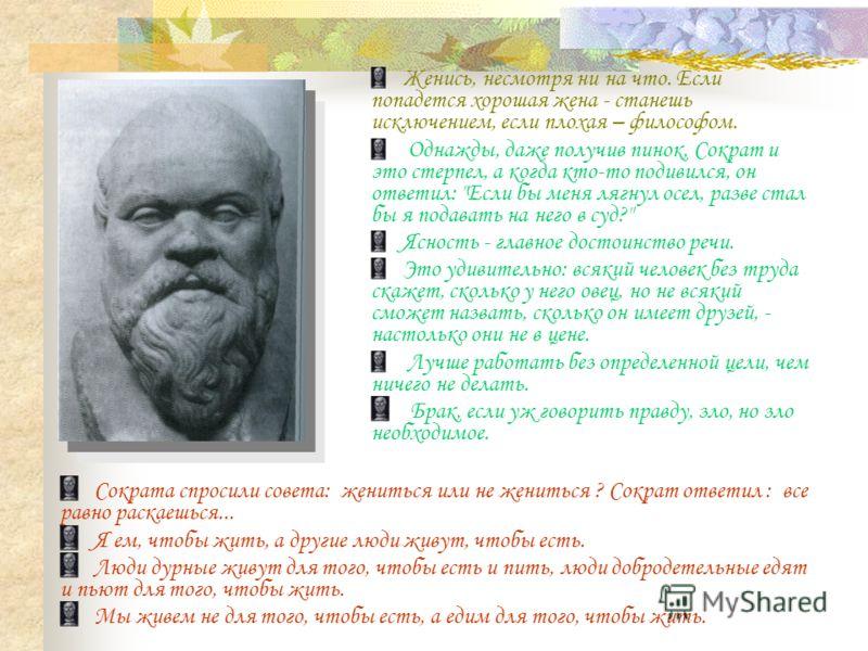 Женись, несмотря ни на что. Если попадется хорошая жена - станешь исключением, если плохая – философом. Однажды, даже получив пинок, Сократ и это стерпел, а когда кто-то подивился, он ответил: