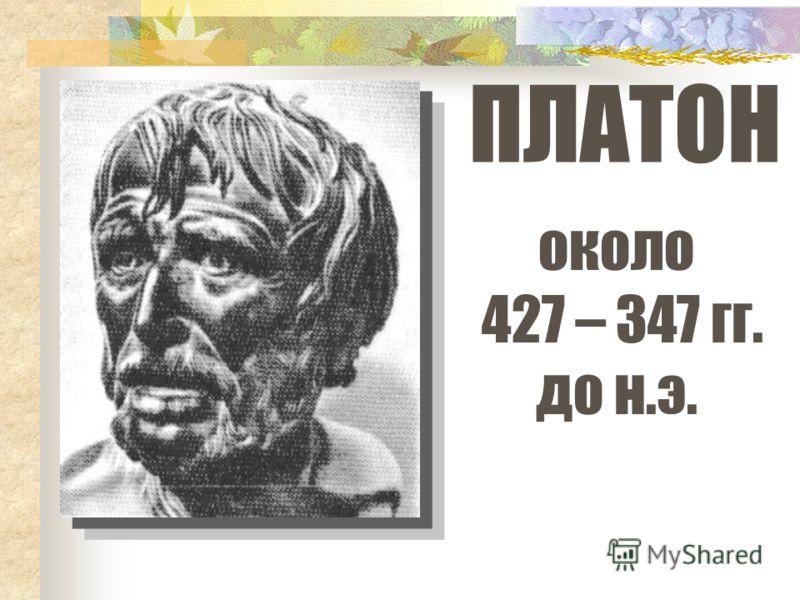 ПЛАТОН около 427 – 347 гг. до н.э.
