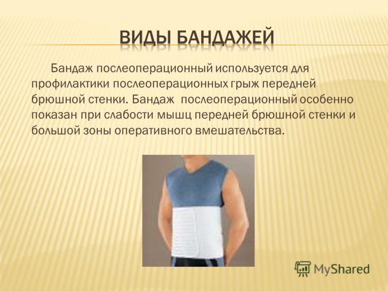 Бандаж послеоперационный используется для профилактики послеоперационных грыж передней брюшной стенки. Бандаж послеоперационный особенно показан при слабости мышц передней брюшной стенки и большой зоны оперативного вмешательства.