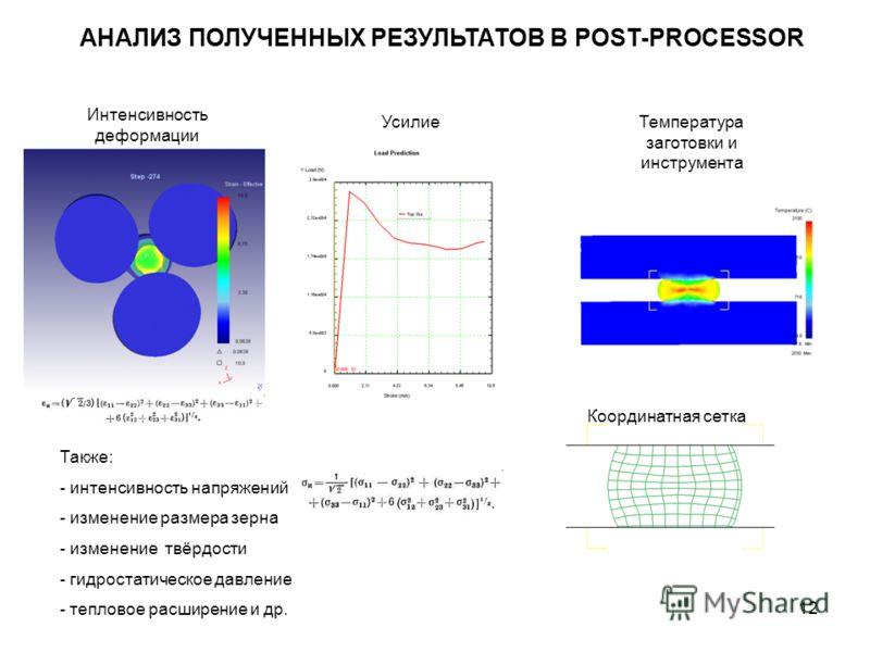 12 АНАЛИЗ ПОЛУЧЕННЫХ РЕЗУЛЬТАТОВ В POST-PROCESSOR Интенсивность деформации УсилиеТемпература заготовки и инструмента Координатная сетка Также: - интенсивность напряжений - изменение размера зерна - изменение твёрдости - гидростатическое давление - те