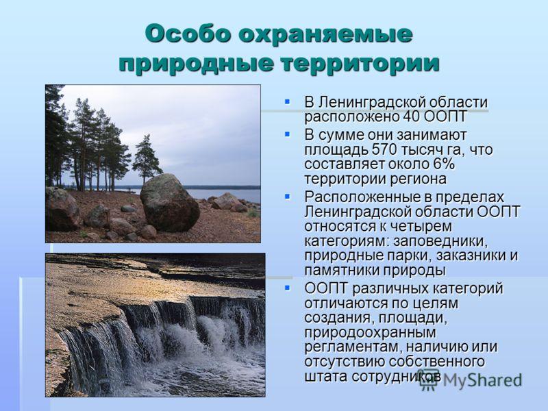 Особо охраняемые природные территории В Ленинградской области расположено 40 ООПТ В Ленинградской области расположено 40 ООПТ В сумме они занимают площадь 570 тысяч га, что составляет около 6% территории региона В сумме они занимают площадь 570 тысяч