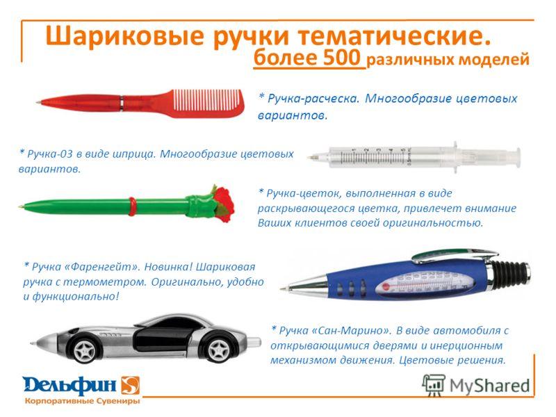 более 500 различных моделей * Ручка «Фаренгейт». Новинка! Шариковая ручка с термометром. Оригинально, удобно и функционально! Шариковые ручки тематические. * Ручка-цветок, выполненная в виде раскрывающегося цветка, привлечет внимание Ваших клиентов с