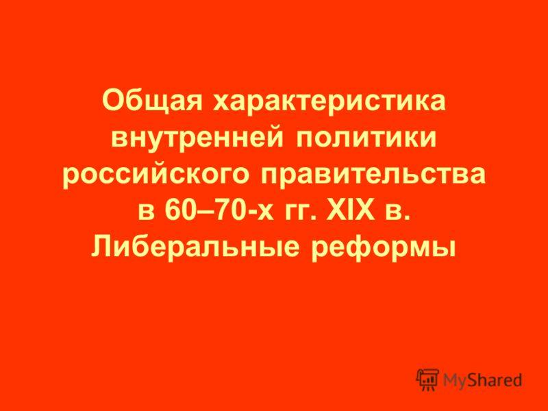 Общая характеристика внутренней политики российского правительства в 60–70-х гг. XIX в. Либеральные реформы