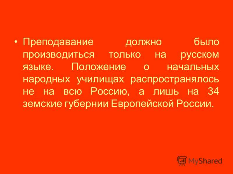 Преподавание должно было производиться только на русском языке. Положение о начальных народных училищах распространялось не на всю Россию, а лишь на 34 земские губернии Европейской России.
