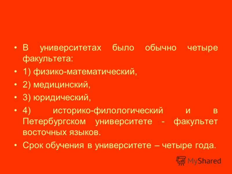 В университетах было обычно четыре факультета: 1) физико-математический, 2) медицинский, 3) юридический, 4) историко-филологический и в Петербургском университете - факультет восточных языков. Срок обучения в университете – четыре года.