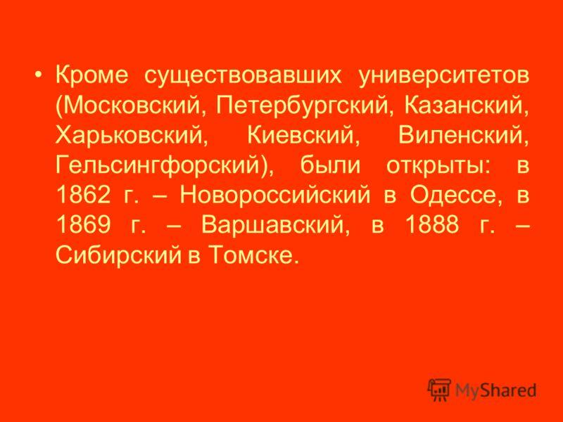 Кроме существовавших университетов (Московский, Петербургский, Казанский, Харьковский, Киевский, Виленский, Гельсингфорский), были открыты: в 1862 г. – Новороссийский в Одессе, в 1869 г. – Варшавский, в 1888 г. – Сибирский в Томске.