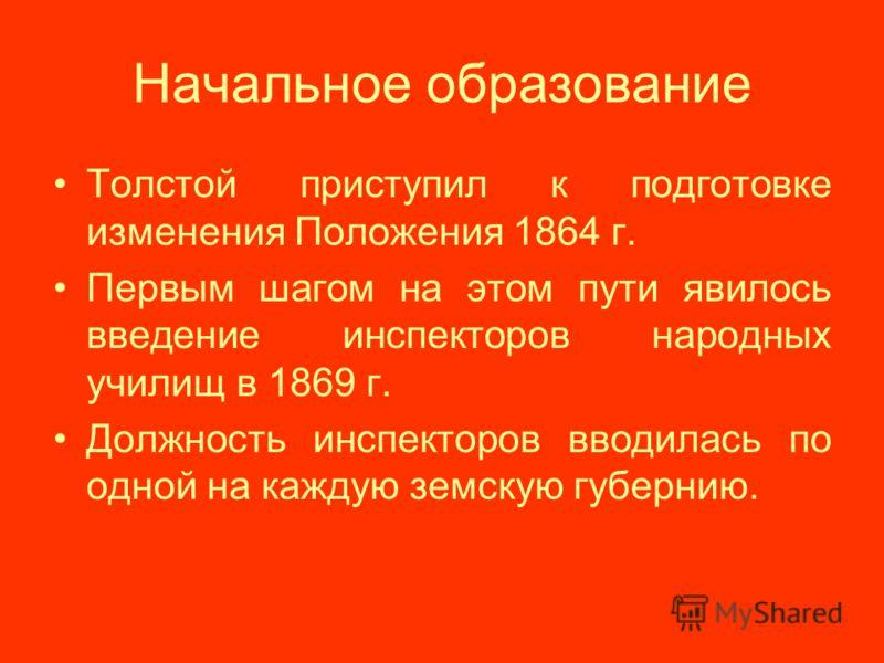 Начальное образование Толстой приступил к подготовке изменения Положения 1864 г. Первым шагом на этом пути явилось введение инспекторов народных училищ в 1869 г. Должность инспекторов вводилась по одной на каждую земскую губернию.
