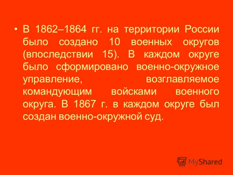 В 1862–1864 гг. на территории России было создано 10 военных округов (впоследствии 15). В каждом округе было сформировано военно-окружное управление, возглавляемое командующим войсками военного округа. В 1867 г. в каждом округе был создан военно-окру