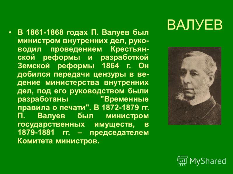 ВАЛУЕВ В 1861-1868 годах П. Валуев был министром внутренних дел, руко- водил проведением Крестьян- ской реформы и разработкой Земской реформы 1864 г. Он добился передачи цензуры в ве- дение министерства внутренних дел, под его руководством были разра