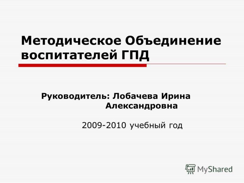 Методическое Объединение воспитателей ГПД Руководитель: Лобачева Ирина Александровна 2009-2010 учебный год