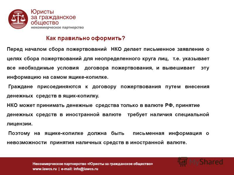 Некоммерческое партнерство «Юристы за гражданское общество» www.lawcs.ru | e-mail: info@lawcs.ru Как правильно оформить? Перед началом сбора пожертвований НКО делает письменное заявление о целях сбора пожертвований для неопределенного круга лиц, т.е.