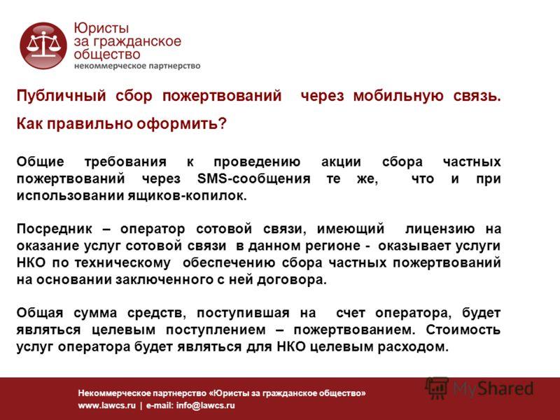 Некоммерческое партнерство «Юристы за гражданское общество» www.lawcs.ru | e-mail: info@lawcs.ru Публичный сбор пожертвований через мобильную связь. Как правильно оформить? Общие требования к проведению акции сбора частных пожертвований через SMS-соо