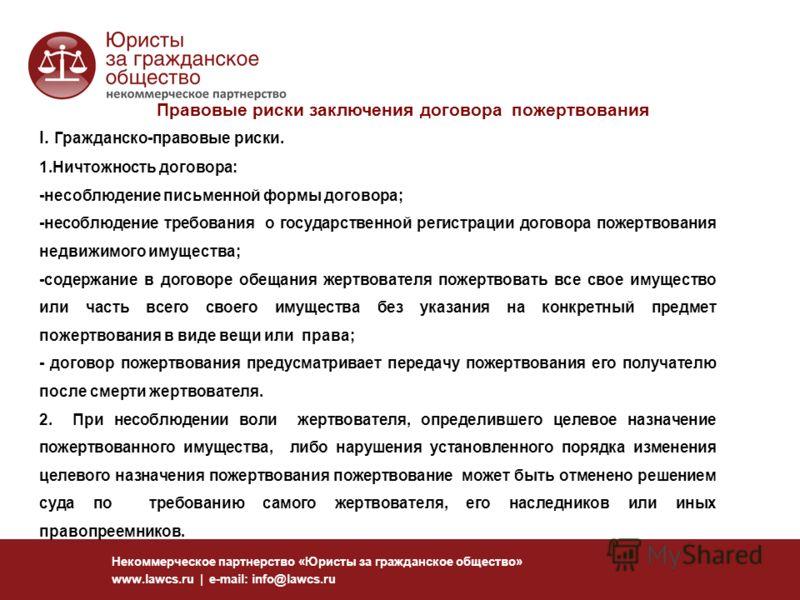 Некоммерческое партнерство «Юристы за гражданское общество» www.lawcs.ru | e-mail: info@lawcs.ru Правовые риски заключения договора пожертвования I. Гражданско-правовые риски. 1.Ничтожность договора: -несоблюдение письменной формы договора; -несоблюд