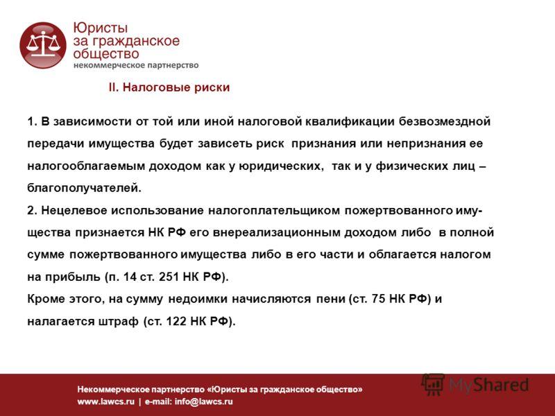 Некоммерческое партнерство «Юристы за гражданское общество» www.lawcs.ru | e-mail: info@lawcs.ru II. Налоговые риски 1. В зависимости от той или иной налоговой квалификации безвозмездной передачи имущества будет зависеть риск признания или непризнани
