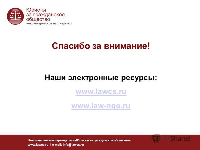 Некоммерческое партнерство «Юристы за гражданское общество» www.lawcs.ru | e-mail: info@lawcs.ru Спасибо за внимание! Наши электронные ресурсы: www.lawcs.ru www.law-ngo.ru