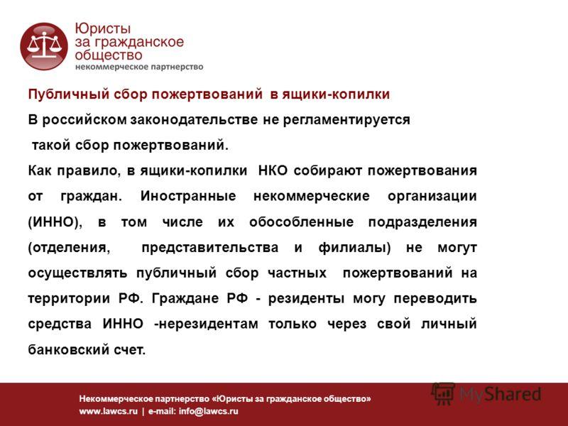 Некоммерческое партнерство «Юристы за гражданское общество» www.lawcs.ru | e-mail: info@lawcs.ru Публичный сбор пожертвований в ящики-копилки В российском законодательстве не регламентируется такой сбор пожертвований. Как правило, в ящики-копилки НКО