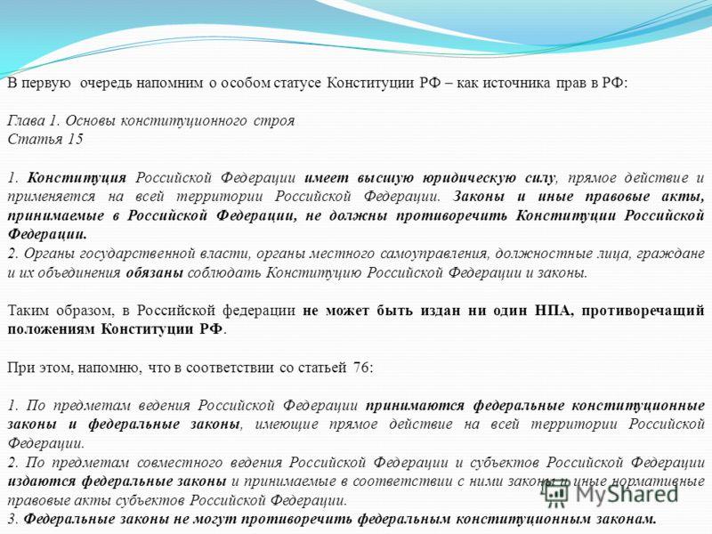 В первую очередь напомним о особом статусе Конституции РФ – как источника прав в РФ: Глава 1. Основы конституционного строя Статья 15 1. Конституция Российской Федерации имеет высшую юридическую силу, прямое действие и применяется на всей территории
