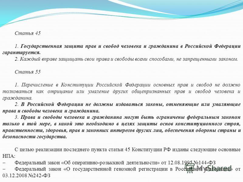 Статья 45 1. Государственная защита прав и свобод человека и гражданина в Российской Федерации гарантируется. 2. Каждый вправе защищать свои права и свободы всеми способами, не запрещенными законом. Статья 55 1. Перечисление в Конституции Российской