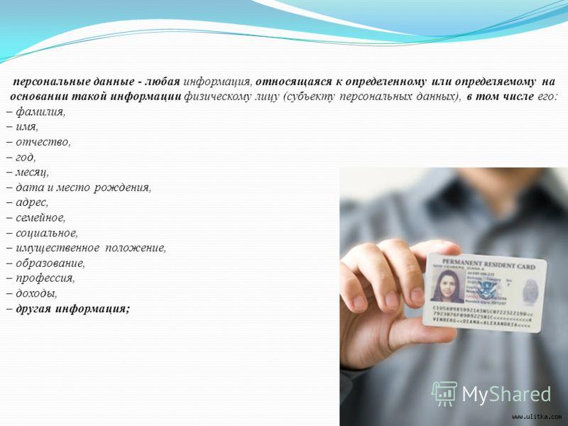 персональные данные - любая информация, относящаяся к определенному или определяемому на основании такой информации физическому лицу (субъекту персональных данных), в том числе его: фамилия, имя, отчество, год, месяц, дата и место рождения, адрес, се