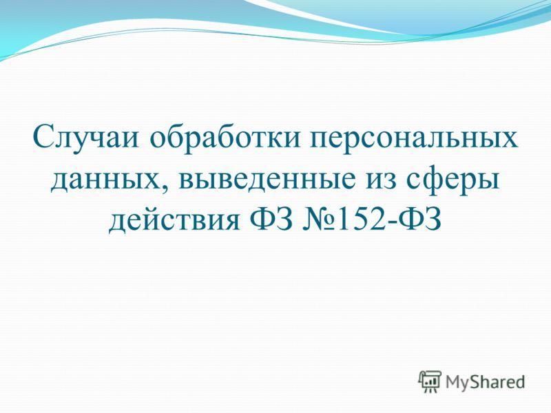 Случаи обработки персональных данных, выведенные из сферы действия ФЗ 152-ФЗ